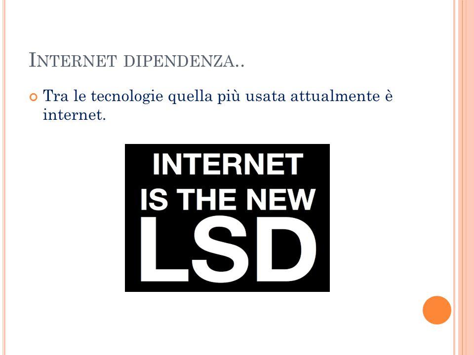 I NTERNET DIPENDENZA.. Tra le tecnologie quella più usata attualmente è internet.