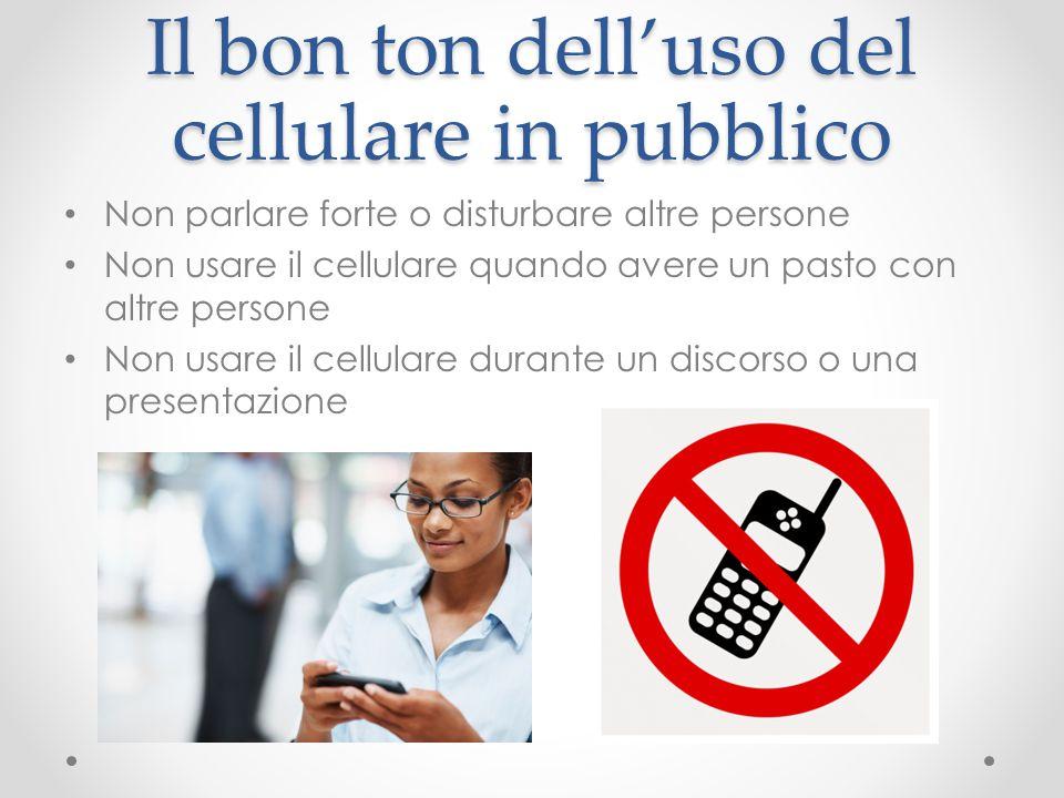 Il bon ton dell'uso del cellulare in pubblico Non parlare forte o disturbare altre persone Non usare il cellulare quando avere un pasto con altre pers