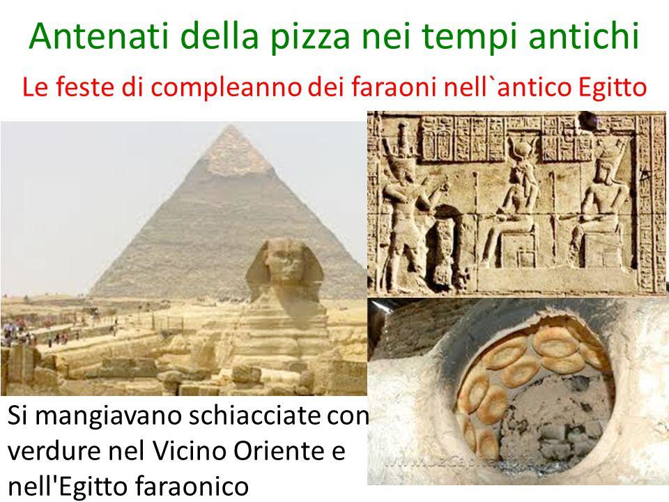 Antenati della pizza nei tempi antichi Le feste di compleanno dei faraoni nell`antico Egitto Si mangiavano schiacciate con verdure nel Vicino Oriente e nell Egitto faraonico