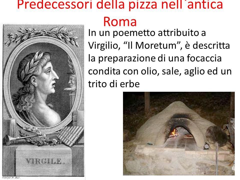 Predecessori della pizza nell`antica Roma In un poemetto attribuito a Virgilio, Il Moretum , è descritta la preparazione di una focaccia condita con olio, sale, aglio ed un trito di erbe