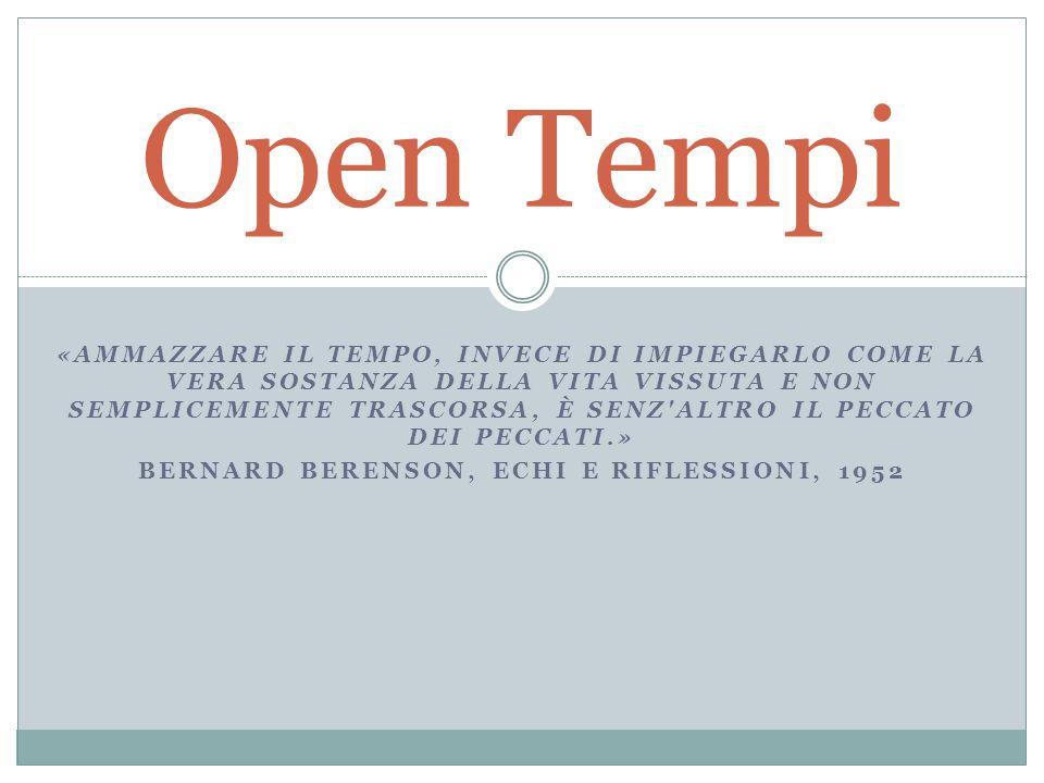 «AMMAZZARE IL TEMPO, INVECE DI IMPIEGARLO COME LA VERA SOSTANZA DELLA VITA VISSUTA E NON SEMPLICEMENTE TRASCORSA, È SENZ ALTRO IL PECCATO DEI PECCATI.» BERNARD BERENSON, ECHI E RIFLESSIONI, 1952 Open Tempi
