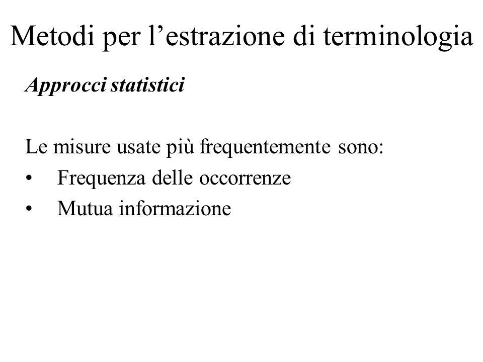 Metodi per l'estrazione di terminologia Approcci statistici Le misure usate più frequentemente sono: Frequenza delle occorrenze Mutua informazione
