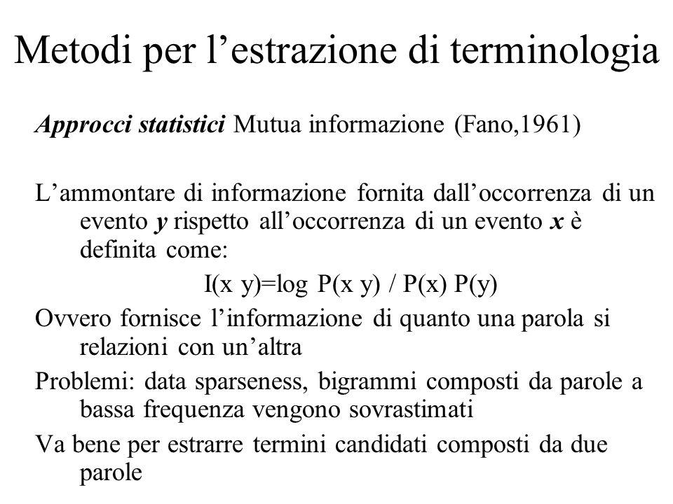 Metodi per l'estrazione di terminologia Approcci statistici Mutua informazione (Fano,1961) L'ammontare di informazione fornita dall'occorrenza di un evento y rispetto all'occorrenza di un evento x è definita come: I(x y)=log P(x y) / P(x) P(y) Ovvero fornisce l'informazione di quanto una parola si relazioni con un'altra Problemi: data sparseness, bigrammi composti da parole a bassa frequenza vengono sovrastimati Va bene per estrarre termini candidati composti da due parole