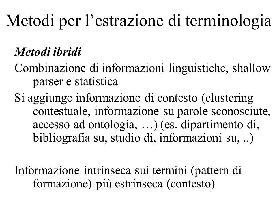 Metodi per l'estrazione di terminologia Metodi ibridi Combinazione di informazioni linguistiche, shallow parser e statistica Si aggiunge informazione di contesto (clustering contestuale, informazione su parole sconosciute, accesso ad ontologia, …) (es.