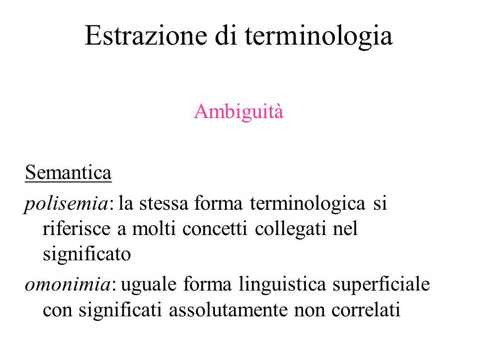 Estrazione di terminologia Ambiguità Semantica polisemia: la stessa forma terminologica si riferisce a molti concetti collegati nel significato omonimia: uguale forma linguistica superficiale con significati assolutamente non correlati