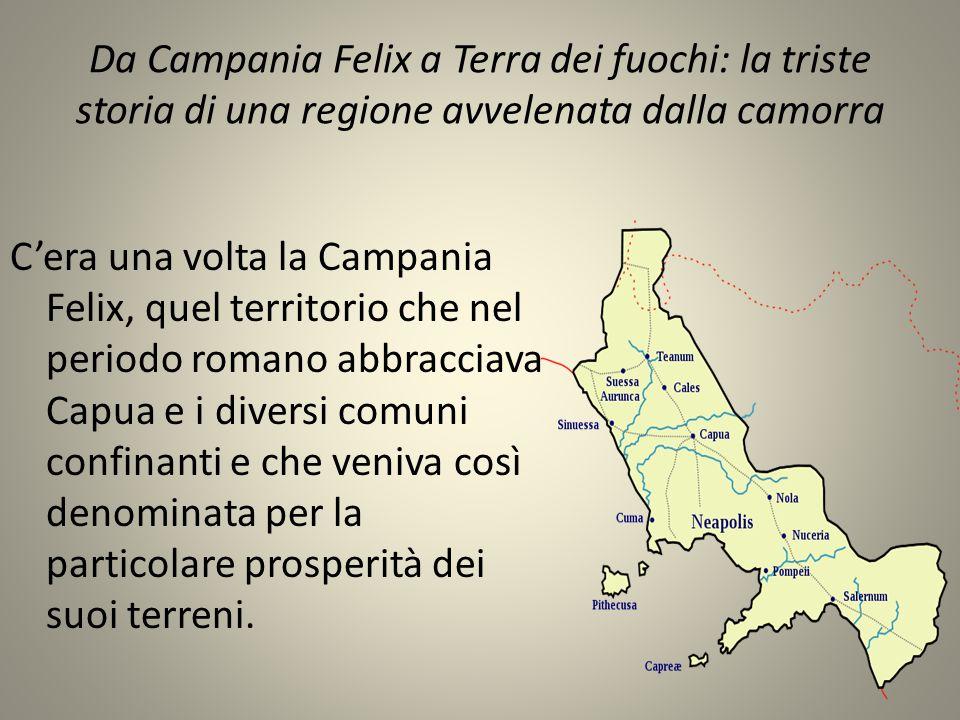 Da Campania Felix a Terra dei fuochi: la triste storia di una regione avvelenata dalla camorra C'era una volta la Campania Felix, quel territorio che