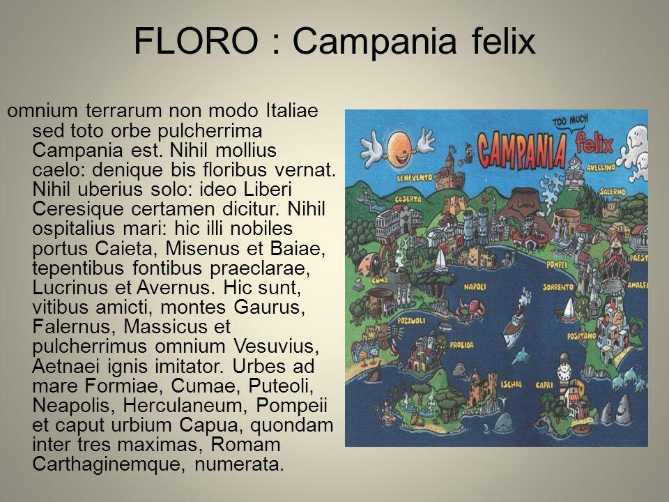 FLORO : Campania felix omnium terrarum non modo Italiae sed toto orbe pulcherrima Campania est. Nihil mollius caelo: denique bis floribus vernat. Nihi