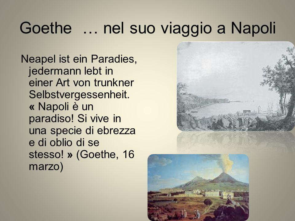 Goethe … nel suo viaggio a Napoli Neapel ist ein Paradies, jedermann lebt in einer Art von trunkner Selbstvergessenheit. « Napoli è un paradiso! Si vi