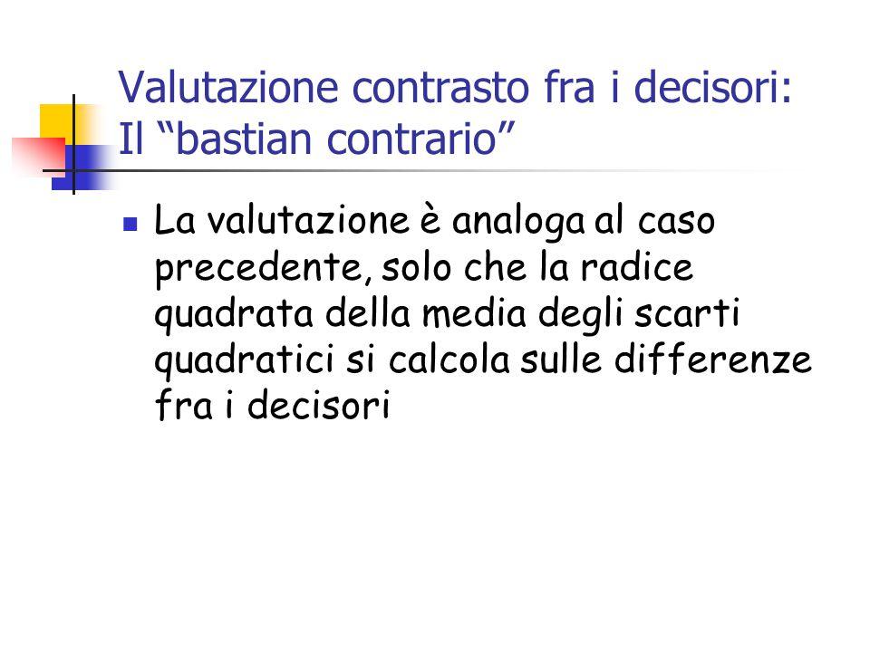 Valutazione contrasto fra i decisori: Il bastian contrario La valutazione è analoga al caso precedente, solo che la radice quadrata della media degli scarti quadratici si calcola sulle differenze fra i decisori