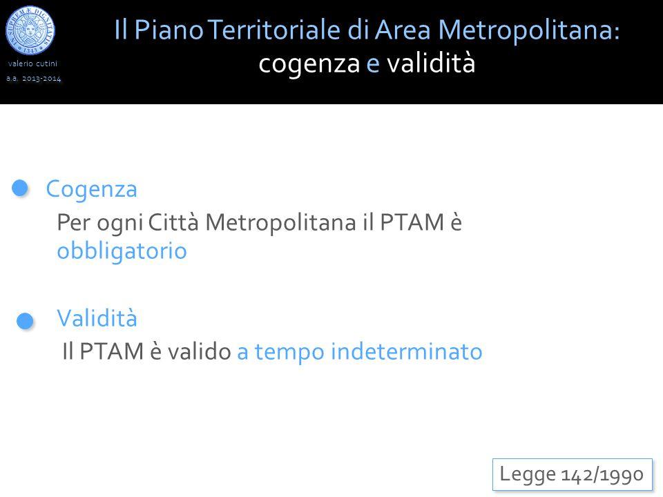 valerio cutini Il Piano Territoriale di Area Metropolitana: cogenza e validità a.a. 2013-2014 Legge 142/1990 Cogenza Validità Il PTAM è valido a tempo