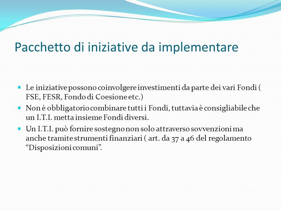 Pacchetto di iniziative da implementare Le iniziative possono coinvolgere investimenti da parte dei vari Fondi ( FSE, FESR, Fondo di Coesione etc.) Non è obbligatorio combinare tutti i Fondi, tuttavia è consigliabile che un I.T.I.