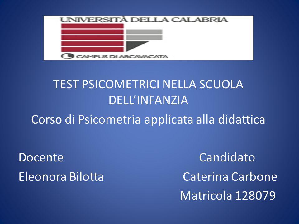 TEST PSICOMETRICI NELLA SCUOLA DELL'INFANZIA Corso di Psicometria applicata alla didattica Docente Candidato Eleonora Bilotta Caterina Carbone Matrico