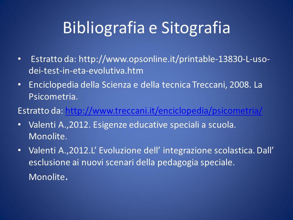 Bibliografia e Sitografia Estratto da: http://www.opsonline.it/printable-13830-L-uso- dei-test-in-eta-evolutiva.htm Enciclopedia della Scienza e della tecnica Treccani, 2008.