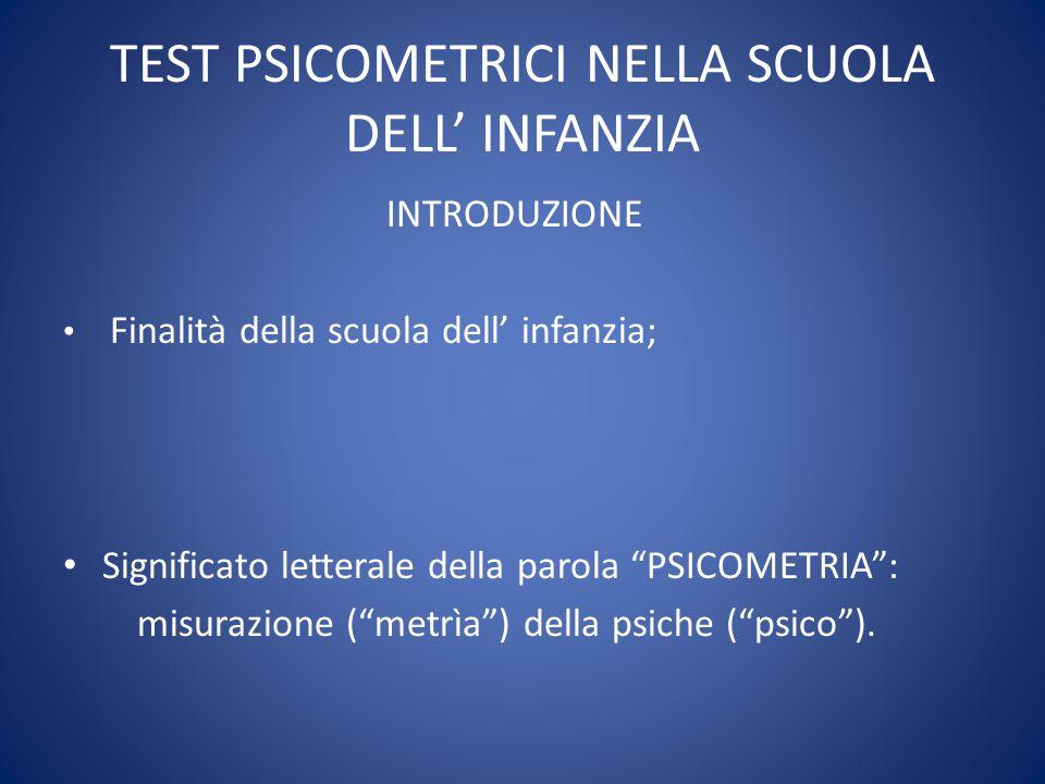 TEST PSICOMETRICI NELLA SCUOLA DELL' INFANZIA INTRODUZIONE Finalità della scuola dell' infanzia; Significato letterale della parola PSICOMETRIA : misurazione ( metrìa ) della psiche ( psico ).