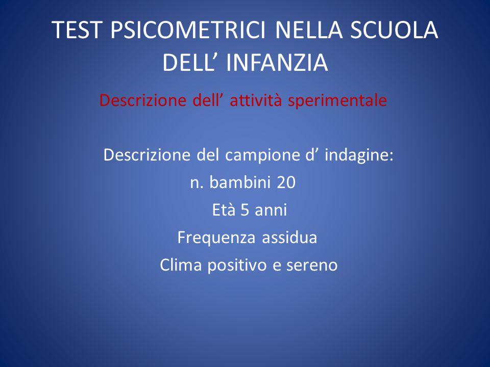 TEST PSICOMETRICI NELLA SCUOLA DELL' INFANZIA Descrizione dell' attività sperimentale Descrizione del campione d' indagine: n. bambini 20 Età 5 anni F