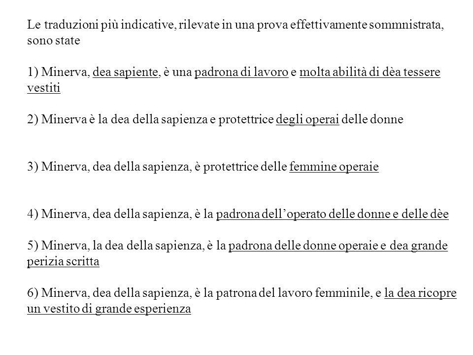 Le traduzioni più indicative, rilevate in una prova effettivamente sommnistrata, sono state 1) Minerva, dea sapiente, è una padrona di lavoro e molta