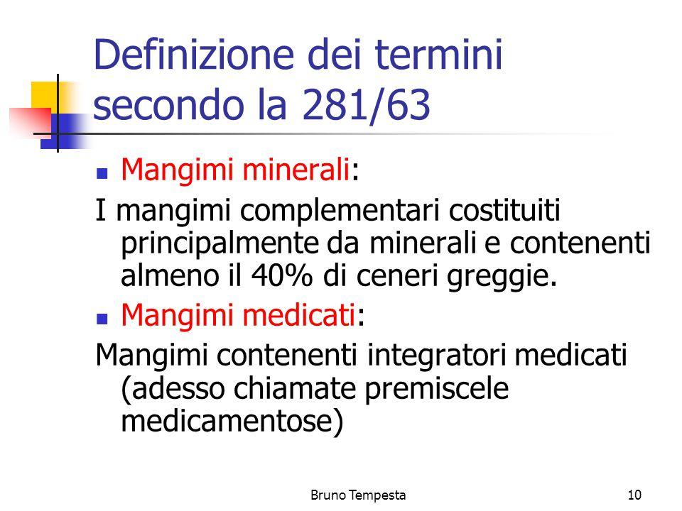 Bruno Tempesta10 Definizione dei termini secondo la 281/63 Mangimi minerali: I mangimi complementari costituiti principalmente da minerali e contenenti almeno il 40% di ceneri greggie.