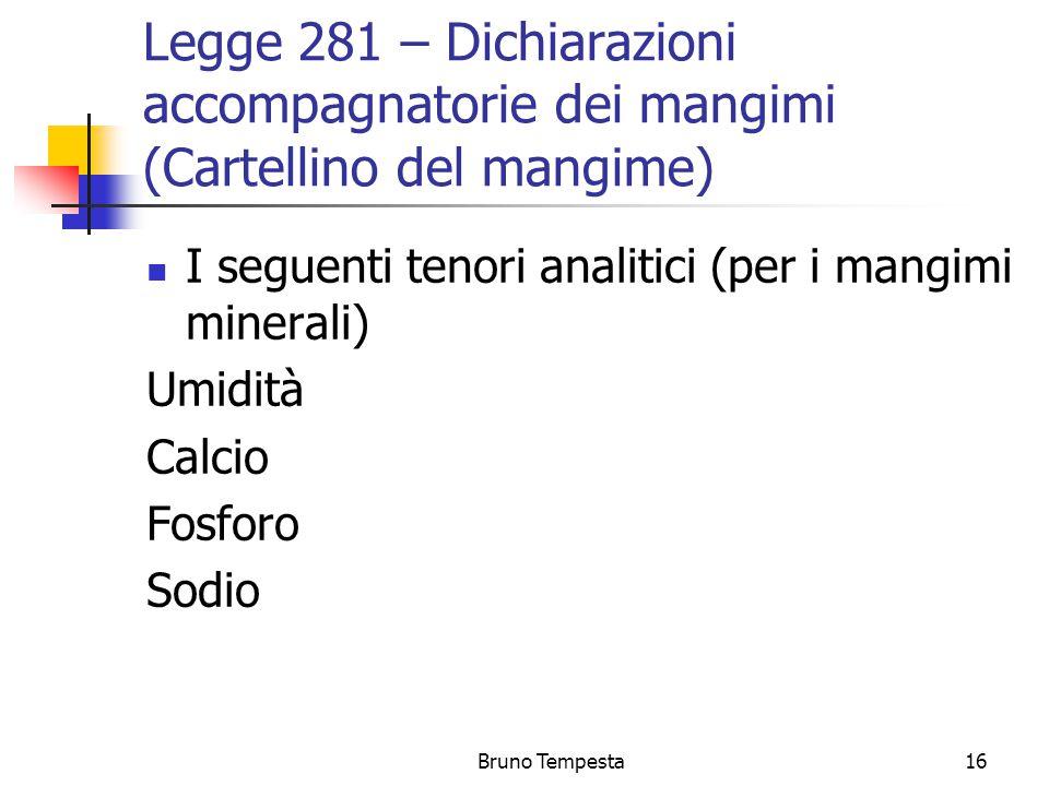 Bruno Tempesta16 Legge 281 – Dichiarazioni accompagnatorie dei mangimi (Cartellino del mangime) I seguenti tenori analitici (per i mangimi minerali) Umidità Calcio Fosforo Sodio