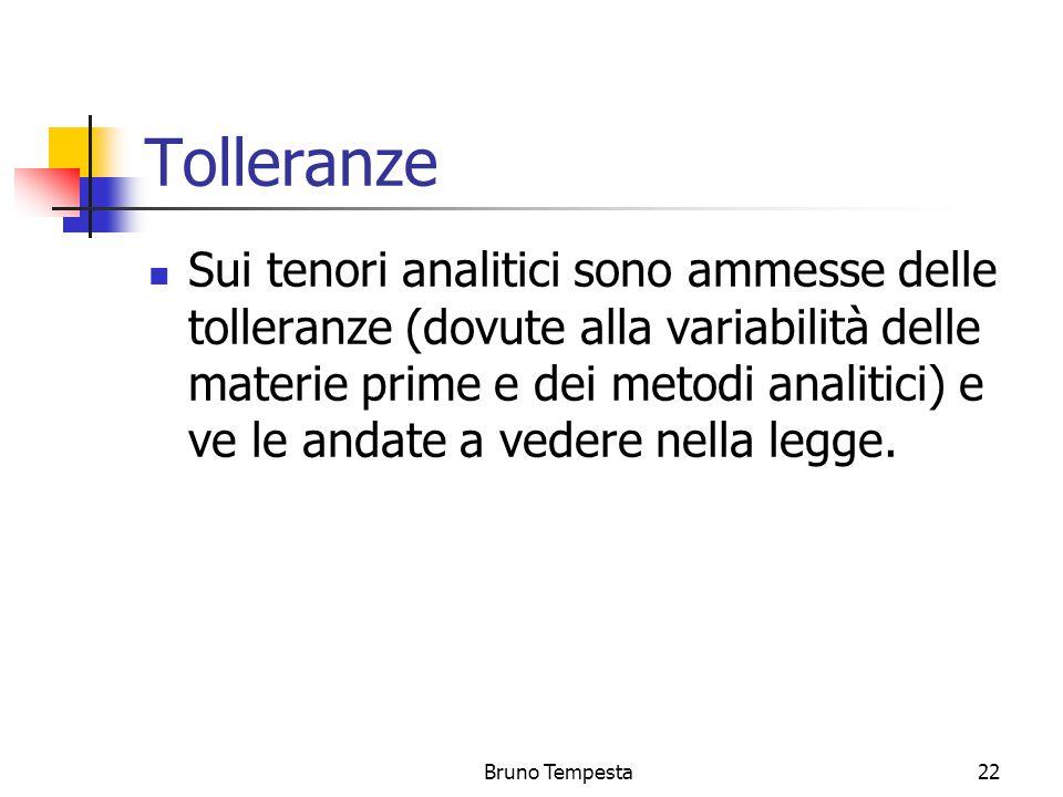 Bruno Tempesta22 Tolleranze Sui tenori analitici sono ammesse delle tolleranze (dovute alla variabilità delle materie prime e dei metodi analitici) e ve le andate a vedere nella legge.