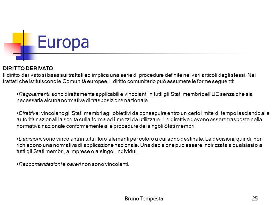 Bruno Tempesta25 Europa DIRITTO DERIVATO Il diritto derivato si basa sui trattati ed implica una serie di procedure definite nei vari articoli degli stessi.