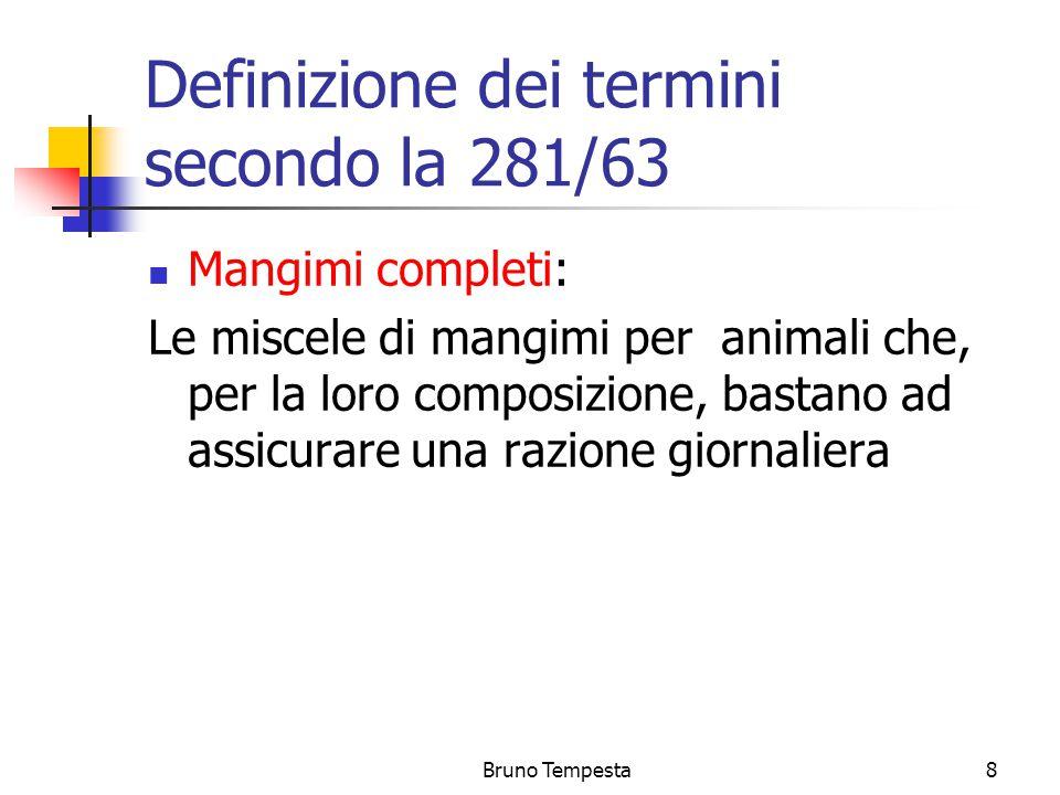 Bruno Tempesta8 Definizione dei termini secondo la 281/63 Mangimi completi: Le miscele di mangimi per animali che, per la loro composizione, bastano ad assicurare una razione giornaliera