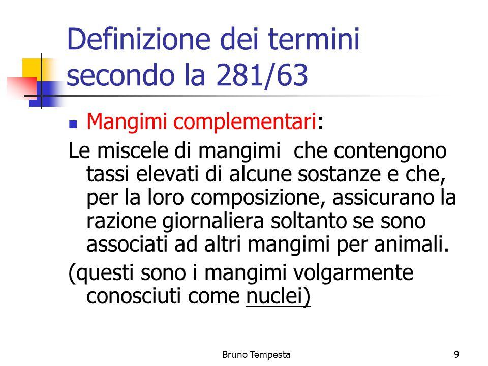 Bruno Tempesta9 Definizione dei termini secondo la 281/63 Mangimi complementari: Le miscele di mangimi che contengono tassi elevati di alcune sostanze e che, per la loro composizione, assicurano la razione giornaliera soltanto se sono associati ad altri mangimi per animali.