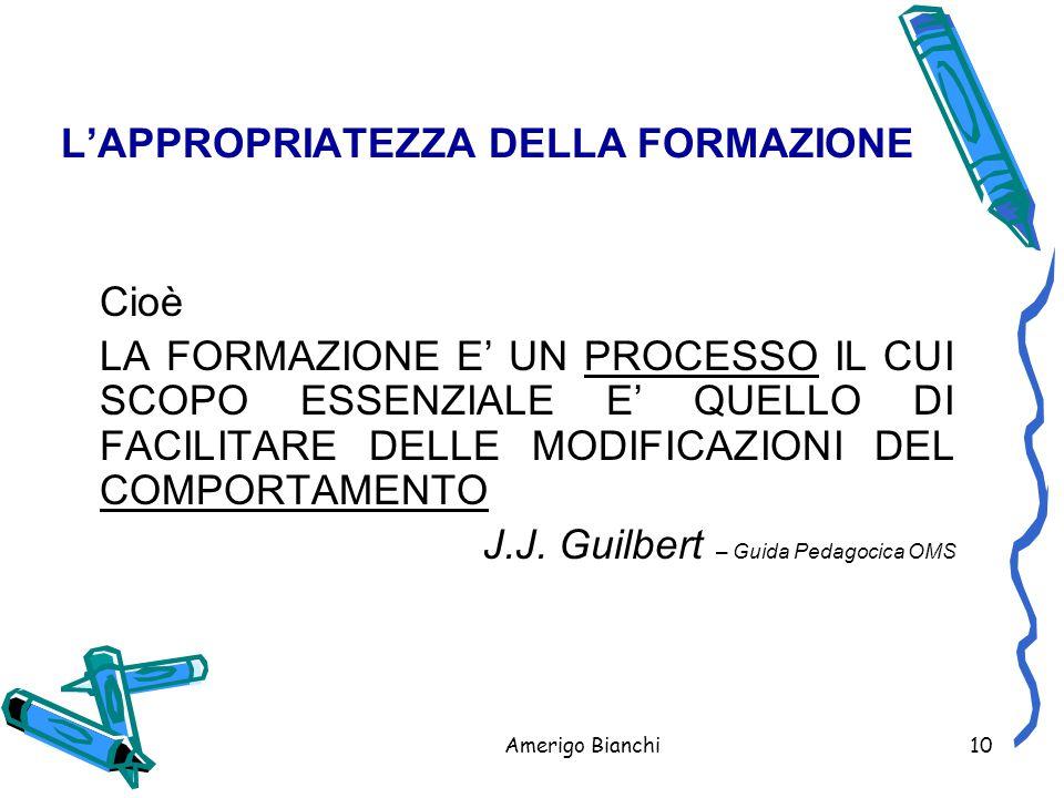 Amerigo Bianchi10 L'APPROPRIATEZZA DELLA FORMAZIONE Cioè LA FORMAZIONE E' UN PROCESSO IL CUI SCOPO ESSENZIALE E' QUELLO DI FACILITARE DELLE MODIFICAZIONI DEL COMPORTAMENTO J.J.