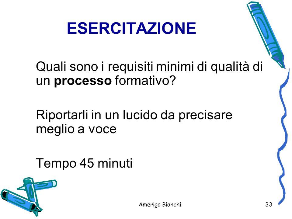 Amerigo Bianchi33 ESERCITAZIONE Quali sono i requisiti minimi di qualità di un processo formativo.