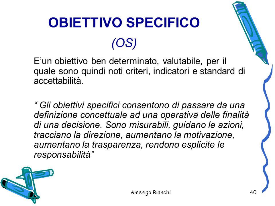 Amerigo Bianchi40 OBIETTIVO SPECIFICO (OS) E'un obiettivo ben determinato, valutabile, per il quale sono quindi noti criteri, indicatori e standard di accettabilità.