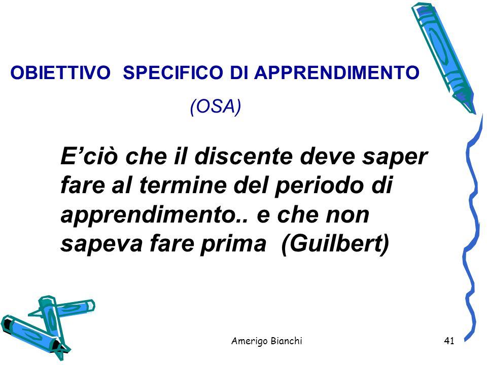 Amerigo Bianchi41 OBIETTIVO SPECIFICO DI APPRENDIMENTO (OSA) E'ciò che il discente deve saper fare al termine del periodo di apprendimento..