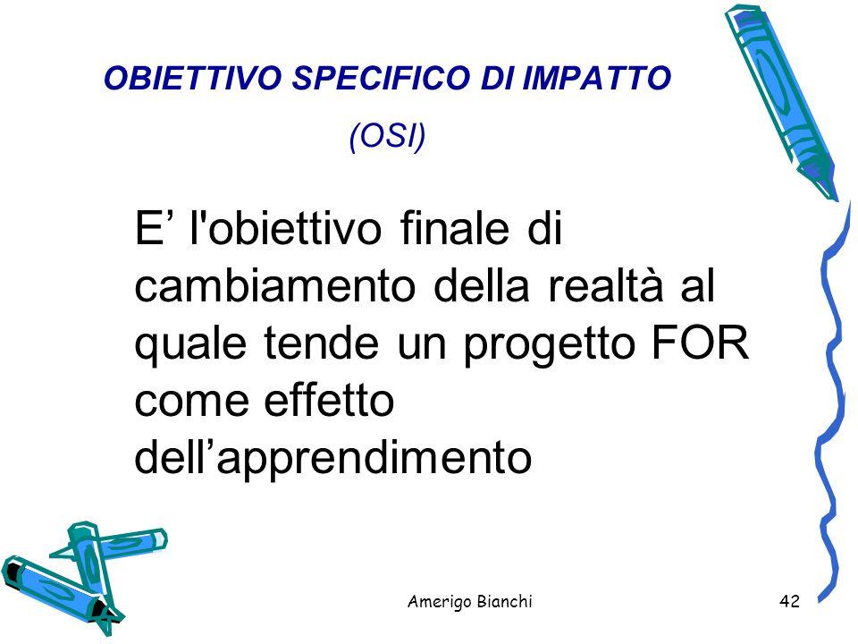 Amerigo Bianchi42 OBIETTIVO SPECIFICO DI IMPATTO (OSI) E' l obiettivo finale di cambiamento della realtà al quale tende un progetto FOR come effetto dell'apprendimento