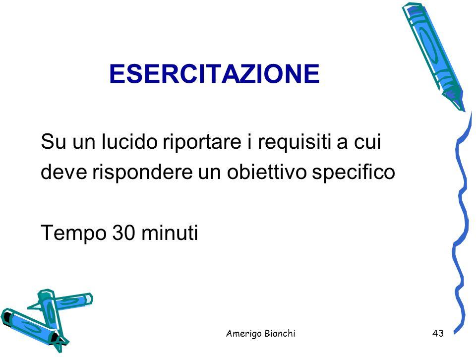 Amerigo Bianchi43 ESERCITAZIONE Su un lucido riportare i requisiti a cui deve rispondere un obiettivo specifico Tempo 30 minuti