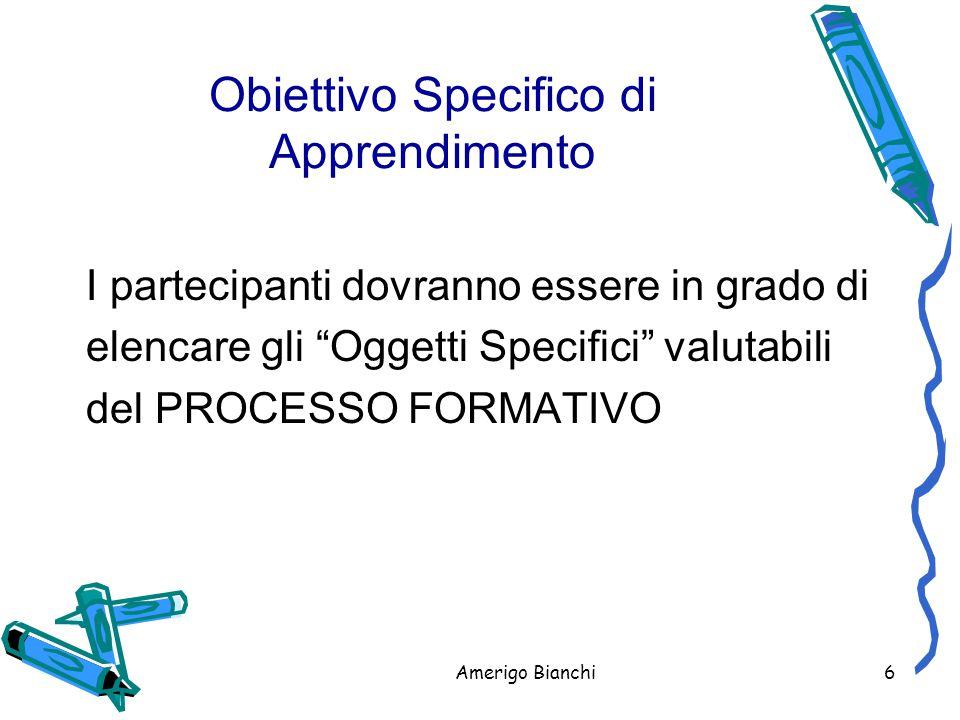Amerigo Bianchi6 Obiettivo Specifico di Apprendimento I partecipanti dovranno essere in grado di elencare gli Oggetti Specifici valutabili del PROCESSO FORMATIVO