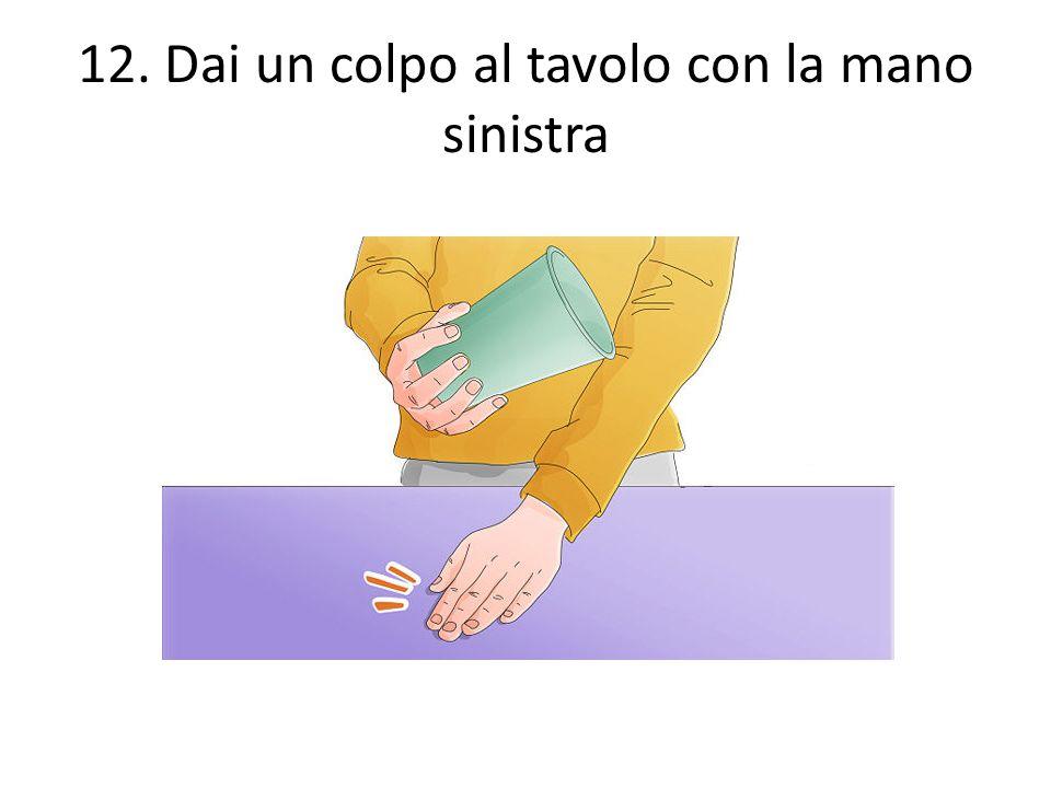 12. Dai un colpo al tavolo con la mano sinistra