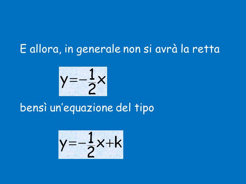 E allora, in generale non si avrà la retta bensì un'equazione del tipo