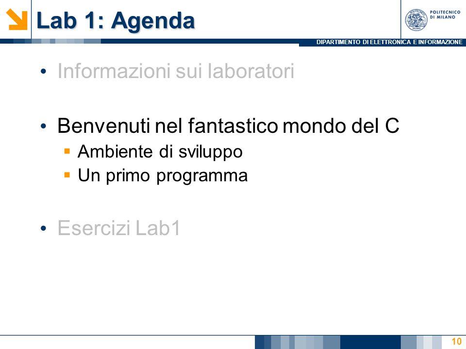 DIPARTIMENTO DI ELETTRONICA E INFORMAZIONE Lab 1: Agenda Informazioni sui laboratori Benvenuti nel fantastico mondo del C  Ambiente di sviluppo  Un primo programma Esercizi Lab1 10