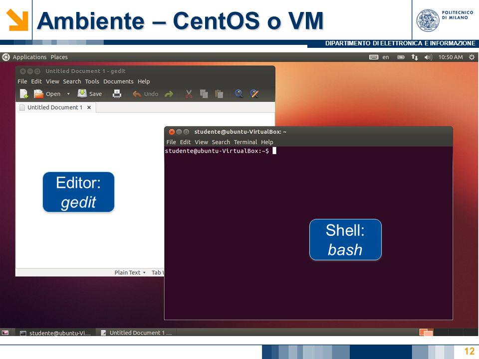DIPARTIMENTO DI ELETTRONICA E INFORMAZIONE Ambiente – CentOS o VM 12 Shell: bash Editor: gedit