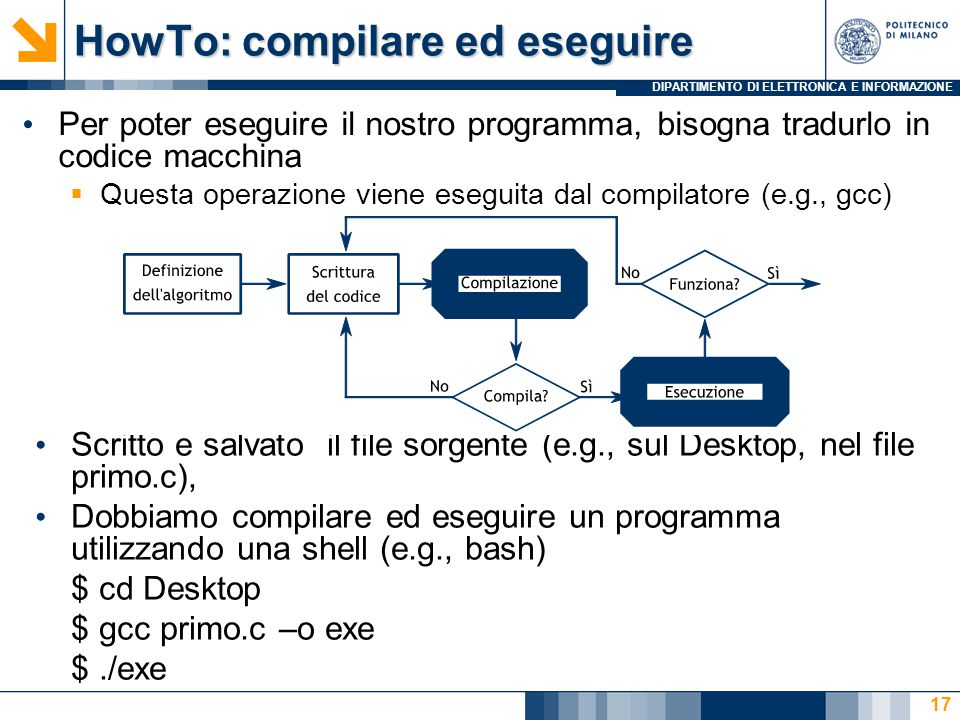 DIPARTIMENTO DI ELETTRONICA E INFORMAZIONE HowTo: compilare ed eseguire Scritto e salvato il file sorgente (e.g., sul Desktop, nel file primo.c), Dobbiamo compilare ed eseguire un programma utilizzando una shell (e.g., bash) $ cd Desktop $ gcc primo.c –o exe $./exe 17 Per poter eseguire il nostro programma, bisogna tradurlo in codice macchina  Questa operazione viene eseguita dal compilatore (e.g., gcc)