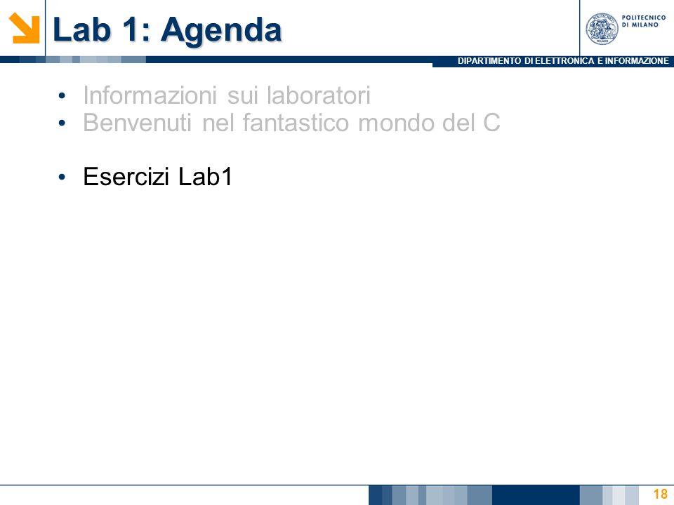 DIPARTIMENTO DI ELETTRONICA E INFORMAZIONE Lab 1: Agenda Informazioni sui laboratori Benvenuti nel fantastico mondo del C Esercizi Lab1 18