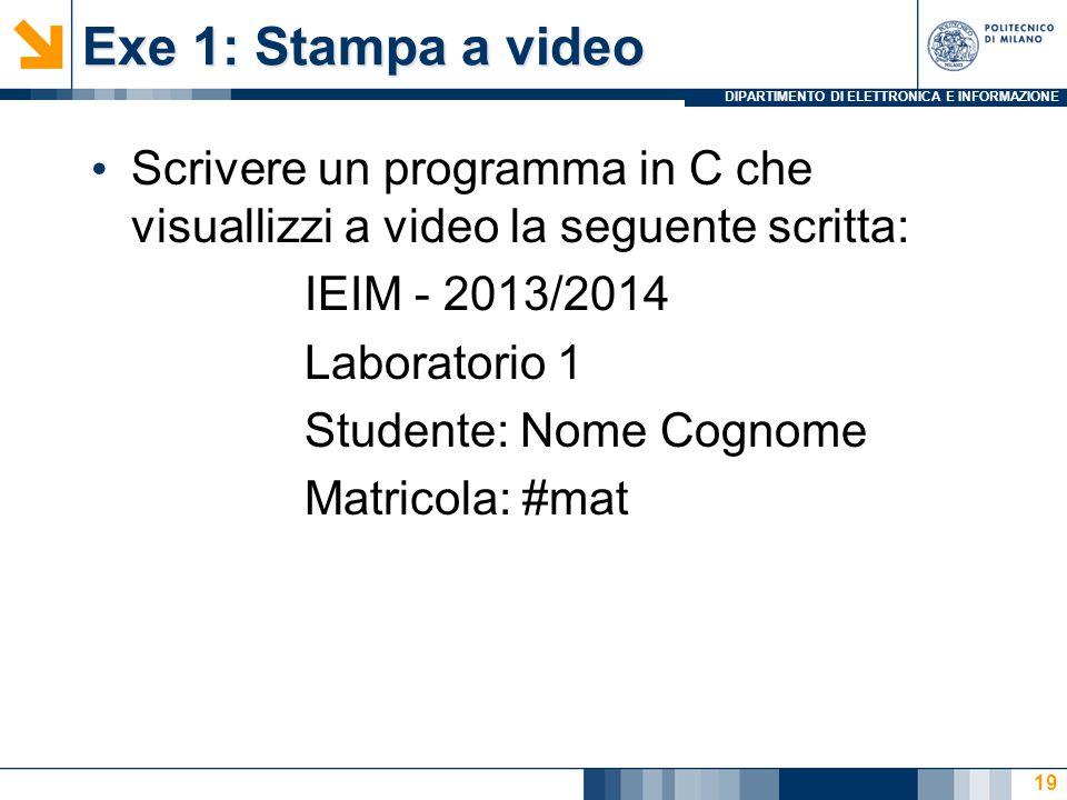 DIPARTIMENTO DI ELETTRONICA E INFORMAZIONE Exe 1: Stampa a video Scrivere un programma in C che visuallizzi a video la seguente scritta: IEIM - 2013/2014 Laboratorio 1 Studente: Nome Cognome Matricola: #mat 19