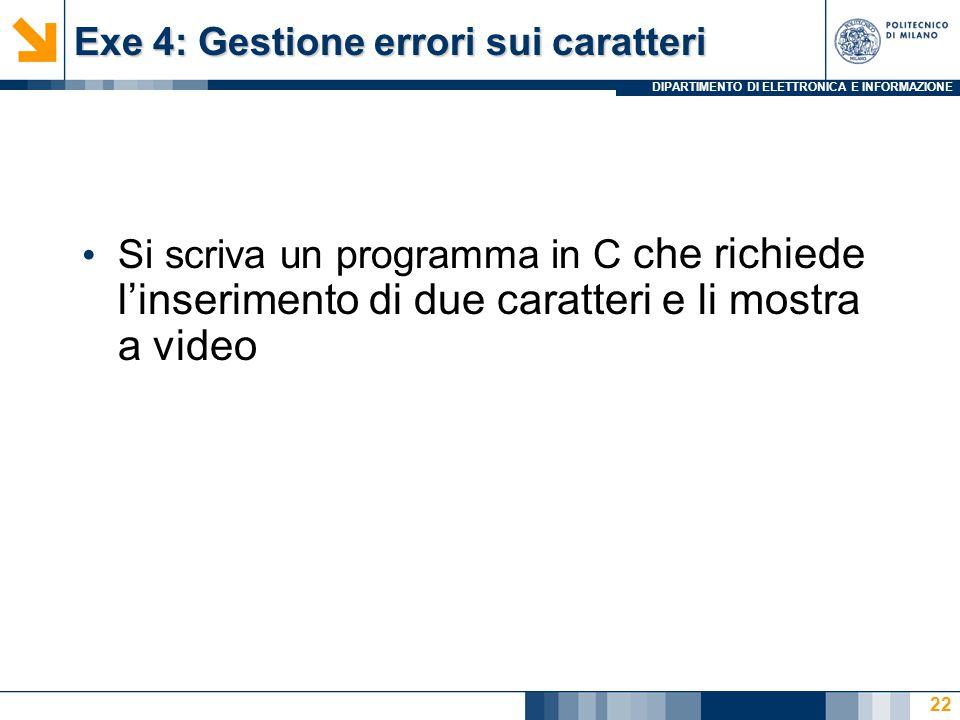 DIPARTIMENTO DI ELETTRONICA E INFORMAZIONE Exe 4: Gestione errori sui caratteri Si scriva un programma in C che richiede l'inserimento di due caratteri e li mostra a video 22