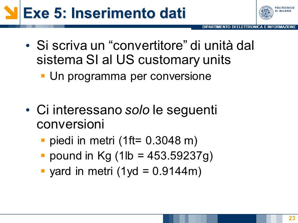 DIPARTIMENTO DI ELETTRONICA E INFORMAZIONE Exe 5: Inserimento dati Si scriva un convertitore di unità dal sistema SI al US customary units  Un programma per conversione Ci interessano solo le seguenti conversioni  piedi in metri (1ft= 0.3048 m)  pound in Kg (1lb = 453.59237g)  yard in metri (1yd = 0.9144m) 23