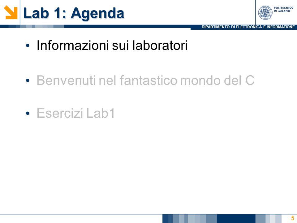 DIPARTIMENTO DI ELETTRONICA E INFORMAZIONE Lab 1: Agenda Informazioni sui laboratori Benvenuti nel fantastico mondo del C Esercizi Lab1 5