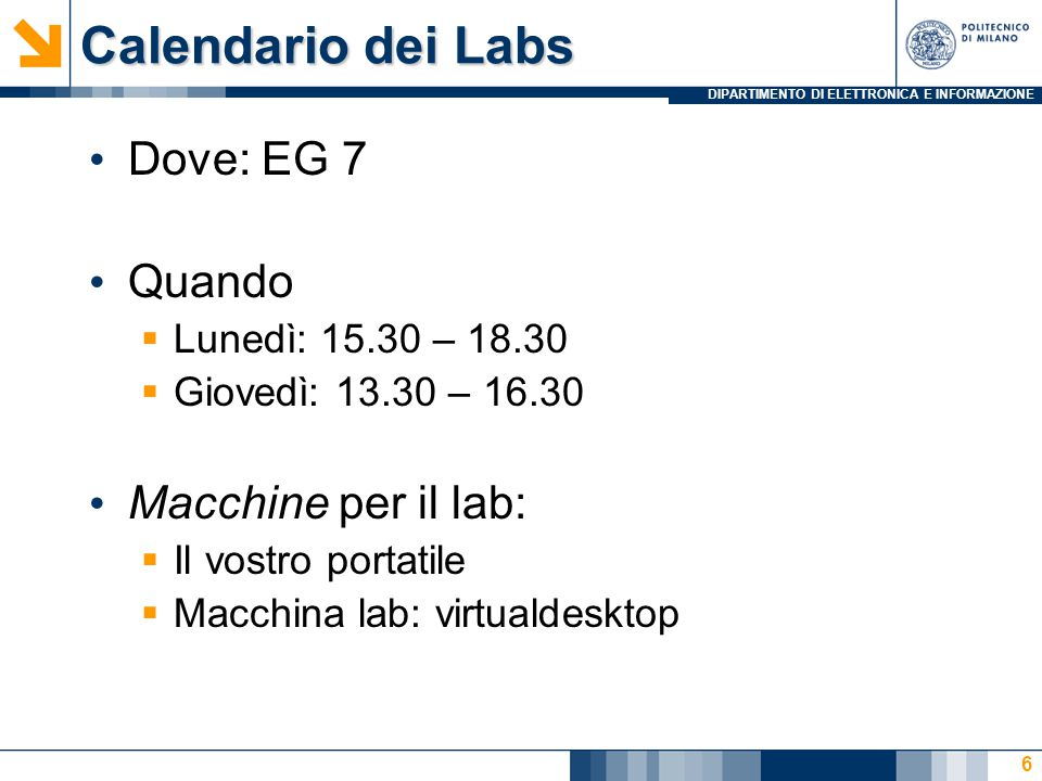 DIPARTIMENTO DI ELETTRONICA E INFORMAZIONE Calendario dei Labs Dove: EG 7 Quando  Lunedì: 15.30 – 18.30  Giovedì: 13.30 – 16.30 Macchine per il lab:  Il vostro portatile  Macchina lab: virtualdesktop 6