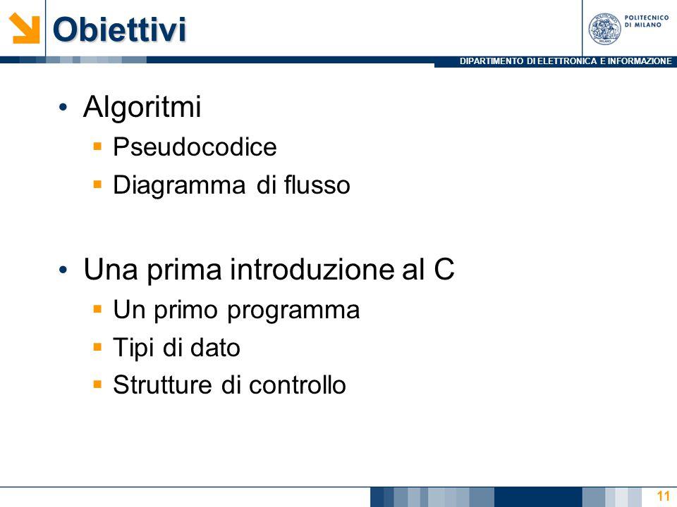 DIPARTIMENTO DI ELETTRONICA E INFORMAZIONEObiettivi Algoritmi  Pseudocodice  Diagramma di flusso Una prima introduzione al C  Un primo programma  Tipi di dato  Strutture di controllo 11
