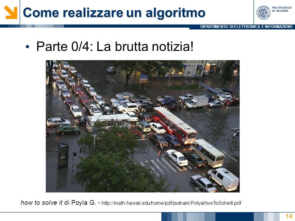 DIPARTIMENTO DI ELETTRONICA E INFORMAZIONE Come realizzare un algoritmo Parte 0/4: La brutta notizia! 14 how to solve it di Poyla G. - http://math.haw
