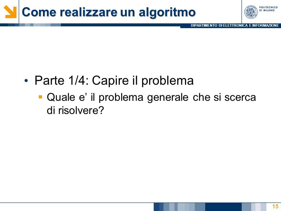 DIPARTIMENTO DI ELETTRONICA E INFORMAZIONE Come realizzare un algoritmo Parte 1/4: Capire il problema  Quale e' il problema generale che si scerca di risolvere.