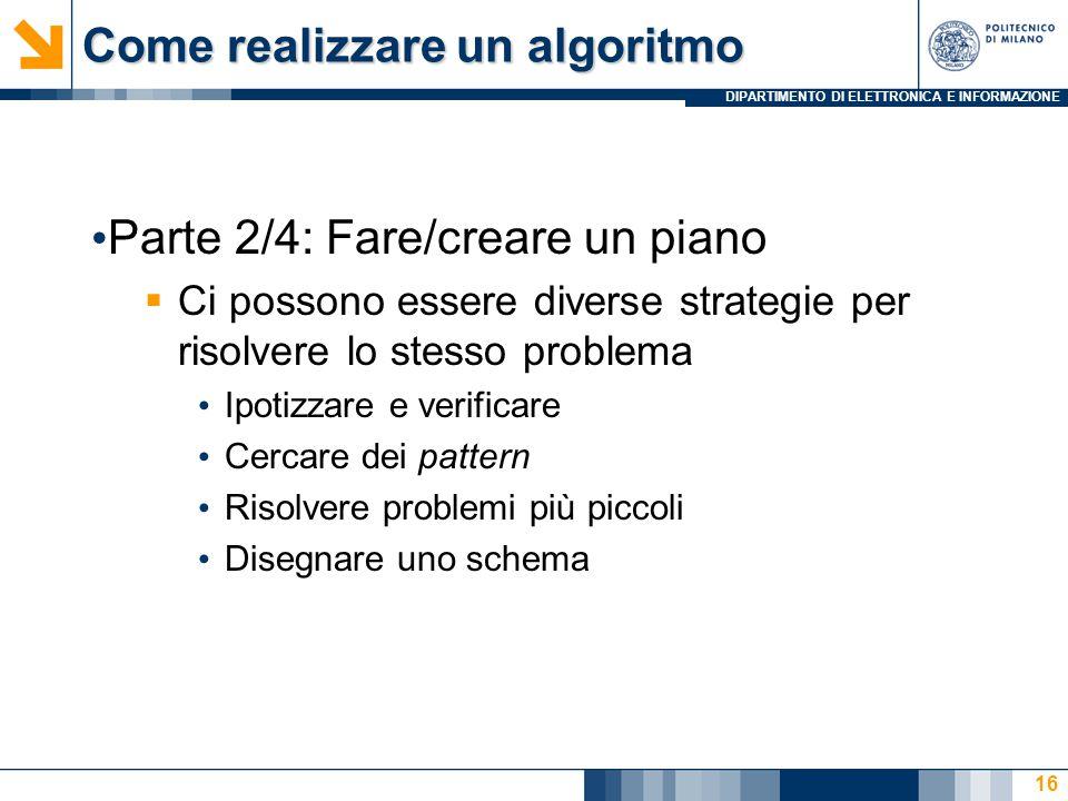 DIPARTIMENTO DI ELETTRONICA E INFORMAZIONE Come realizzare un algoritmo Parte 2/4: Fare/creare un piano  Ci possono essere diverse strategie per risolvere lo stesso problema Ipotizzare e verificare Cercare dei pattern Risolvere problemi più piccoli Disegnare uno schema 16