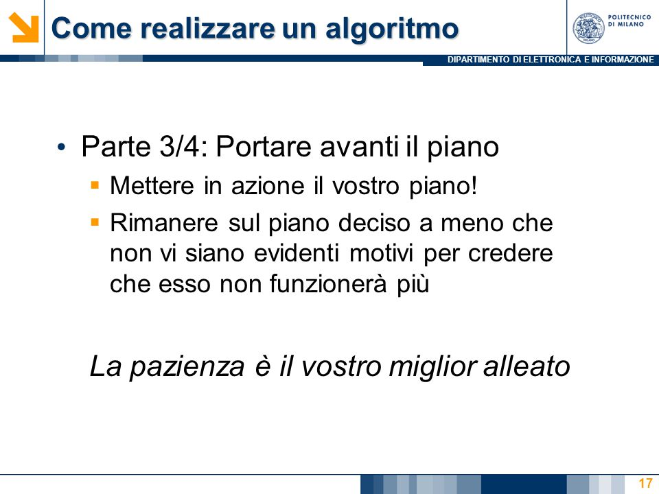 DIPARTIMENTO DI ELETTRONICA E INFORMAZIONE Come realizzare un algoritmo Parte 3/4: Portare avanti il piano  Mettere in azione il vostro piano!  Rima