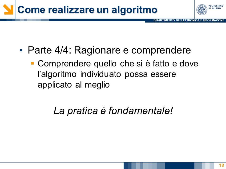 DIPARTIMENTO DI ELETTRONICA E INFORMAZIONE Come realizzare un algoritmo Parte 4/4: Ragionare e comprendere  Comprendere quello che si è fatto e dove